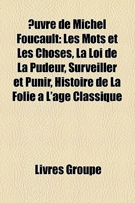 Œuvre de Michel Foucault: Les mots et les choses, La loi de la pudeur, Surveiller et punir, Histoire de la folie à lâge classique Michel Foucault