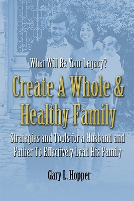 Create a Whole and Healthy Family  by  Gary L. Hopper