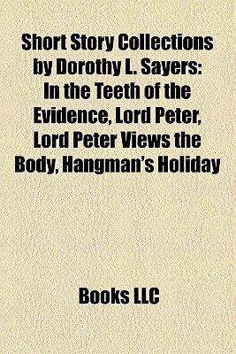 Short Story Collections by Dorothy L. Sayers Short Story Collections by Dorothy L. Sayers: In the Teeth of the Evidence, Lord Peter, Lord Peter Views