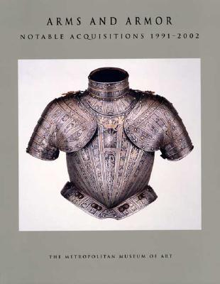 Arms and Armor: Notable Acquisitions 1991-2002 Stuart W. Pyhrr