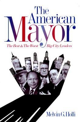 The American Mayor: The Best & The Worst Big City Leaders  by  Melvin G. Holli