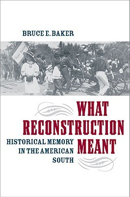 What Reconstruction Meant: Historical Memory in the American South Bruce E. Baker