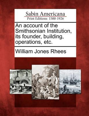 An Account of the Smithsonian Institution, Its Founder, Building, Operations, Etc.  by  William Jones Rhees