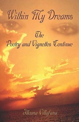 Within My Dreams Within My Dreams: The Poetry and Vignettes Continue the Poetry and Vignettes Continue Illeana Villafana