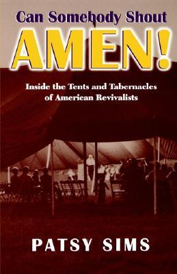 Can Somebody Shout Amen! Inside the Tents and Tabernacles of American Revivalists  by  Patsy Sims