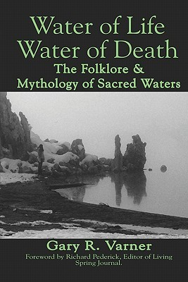 Water of Life Water of Death: The Folklore and Mythology of Sacred Waters  by  Gary R. Varner