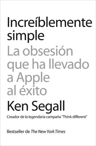 Increíblemente Simple: la obsesión que ha llevado a Apple al éxito  by  Ken Segall