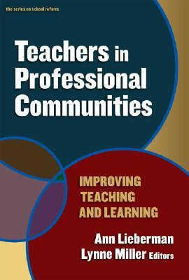 Teachers in Professional Communities: Improving Teaching and Learning Ann Lieberman