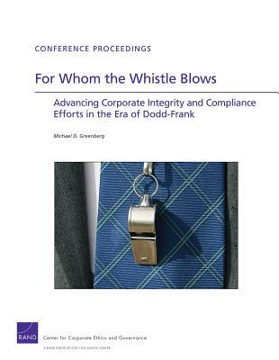 For Whom the Whistle Blows: Advancing Corporate Compliance and Integrity Efforts in the Era of Dodd-Frank Michael D. Greenberg