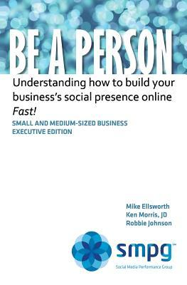 Be a Person: Understanding How to Build Your Business Social Presence Online - Fast! Ken Morris
