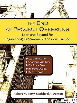 The End of Project Overruns: Lean and Beyond for Engineering, Procurement and Construction  by  Robert M. Patty