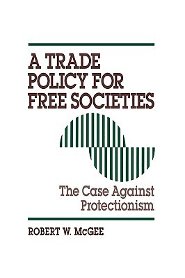 A Trade Policy for Free Societies: The Case Against Protectionism  by  Robert W. McGee