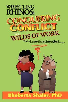 Wrestling Rhinos: Conquering Conflict in the Wilds of Work  by  Rhoberta Shaler