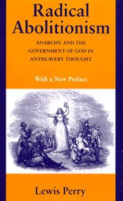 Radical Abolitionism: Anarchy and the Government of God in Antislavery Thought  by  Lewis Perry