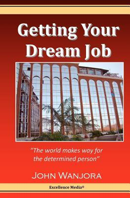 Getting Your Dream Job: The World Makes Way for the Determined Person John Wanjora