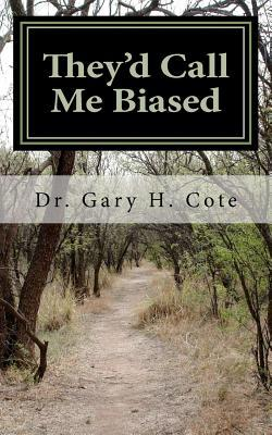 Theyd Call Me Biased: 101 Reasons Why They Would Call Me Biased  by  Gary H. Cote