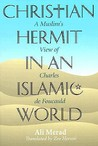 Christian Hermit in an Islamic World: A Muslim's View of Charles de Foucauld
