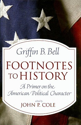 Footnotes to History: A Primer on the American Political Character Griffin B. Bell