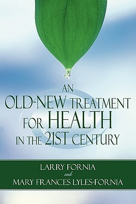 An Old-New Treatment for Health in the 21st Century  by  Larry Fornia