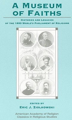 A Museum of Faiths: Histories and Legacies of the 1893 Worlds Parliament of Religions  by  Eric J. Ziolkowski