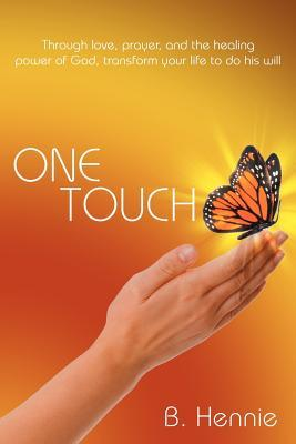 One Touch: Through Love, Prayer, and the Healing Power of God, Transform Your Life to Do His Will B. Hennie
