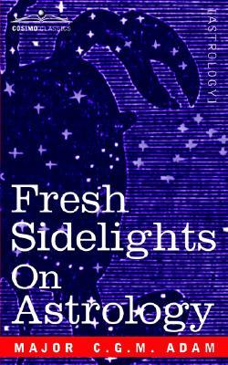 Fresh Sidelights on Astrology: An Elementary Treatise on Occultism Major C.G.M. Adam