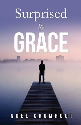 Surprised  by  Grace by Noel Cromhout