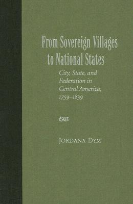 From Sovereign Villages to National States: City, State, and Federation in Central America, 1759-1839  by  Jordana Dym