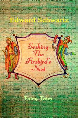 Seeking the Firebirds Nest: Fairy Tales Edward Schwartz