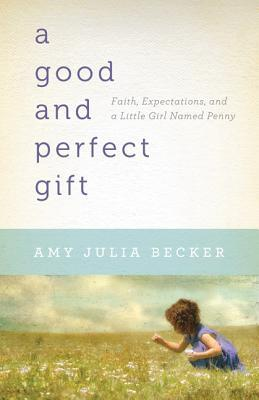 A Good and Perfect Gift: Faith, Expectations, and a Little Girl Named Penny (2011) by Amy Julia Becker