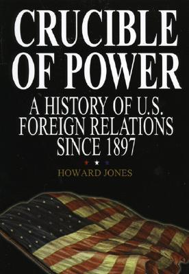 Crucible of Power: A History of American Foreign Relations from 1897 Howard Jones