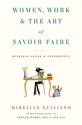 Women, Work & the Art of Savoir Faire: Business Sense & Sensibility (2009) by Mireille Guiliano