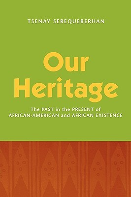 Our Heritage: The Past in the Present of African-American and African Existence: The Past in the Present of African-American and African Existence Tsenay Serequeberhan