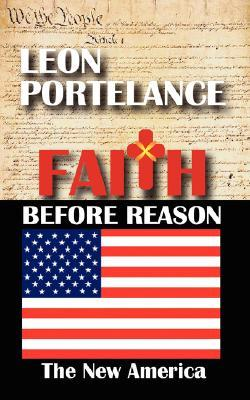Faith Before Reason: The New America  by  Leon Portelance