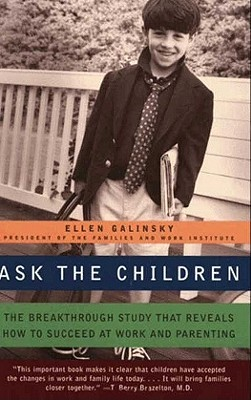 Ask the Children: The Breakthrough Study That Reveals How to Succeed at Work and Parenting Ellen Galinsky