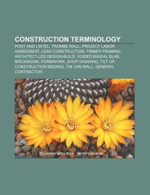 Construction Terminology: Post and Lintel, Trombe Wall, Project Labor Agreement, Lean Construction, Timber Framing, Architect-Led Design-Build Source Wikipedia