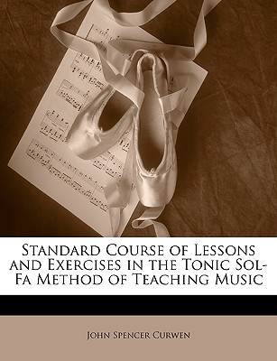 Standard Course of Lessons and Exercises in the Tonic Sol-Fa Method of Teaching Music  by  John Curwen