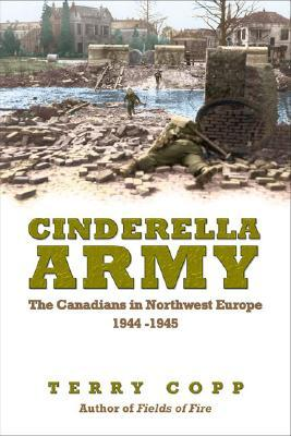 Cinderella Army: The Canadians in Northwest Europe 1944-1945 Terry Copp