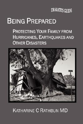 Being Prepared: Protecting Your Family from Hurricanes, Earthquakes and Other Disasters Katharine C. Rathbun