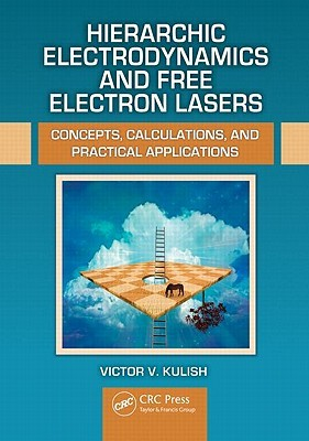 Hierarchic Electrodynamics and Free Electron Lasers: Concepts, Calculations, and Practical Applications Victor V. Kulish