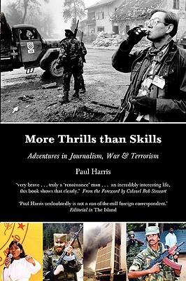More Thrills than Skills: Adventures in Journalism, War & Terrorism  by  Paul Anthony Harris
