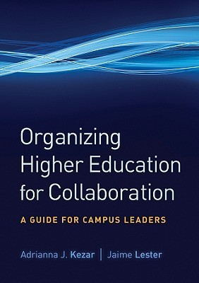 Organizing Higher Education for Collaboration: A Guide for Campus Leaders  by  Adrianna J. Kezar