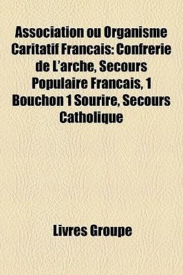 Association Ou Organisme Caritatif Francais: Confrerie de LArche, Secours Populaire Francais, 1 Bouchon 1 Sourire, Secours Catholique  by  Livres Groupe