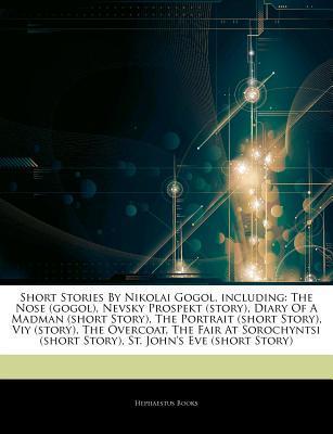 Short Stories By Nikolai Gogol, including: The Nose (gogol), Nevsky Prospekt (story), Diary Of A Madman (short Story), The Portrait (short Story), Viy (story), The Overcoat, The Fair At Sorochyntsi (short Story), St. Johns Eve Hephaestus Books
