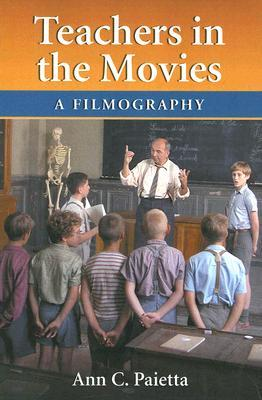 Teachers in the Movies: A Filmography of Depictions of Grade School, Preschool and Day Care Educators, 1890s to the Present  by  Ann Catherine Paietta