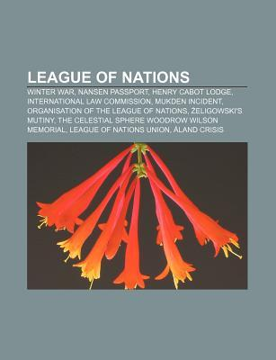 League of Nations: Winter War, Nansen Passport, Henry Cabot Lodge, International Law Commission, Mukden Incident  by  Books LLC