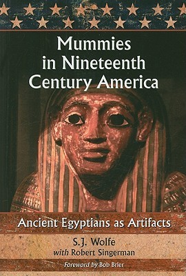Mummies in Nineteenth Century America: Ancient Egyptian as Artifacts S.J. Wolfe