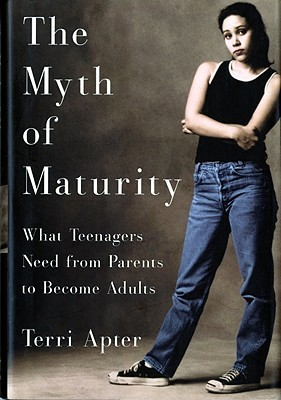 The Myth of Maturity: What Teenagers Need from Parents to Become Adults Terri Apter