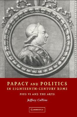 Papacy and Politics in Eighteenth-Century Rome: Pius VI and the Arts Jeffrey Collins
