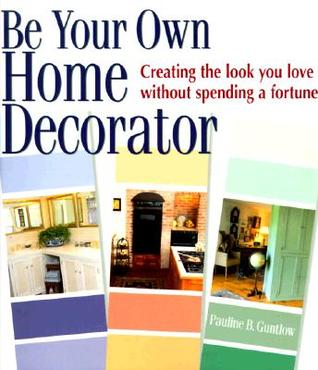 Be Your Own Home Decorator: Creating the Look You Love Without Spending a Fortune  by  Pauline B. Guntlow